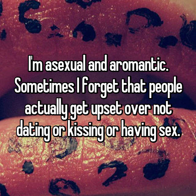 I'm asexual and aromantic. Sometimes I forget that people actually get upset over not dating or kissing or having sex.