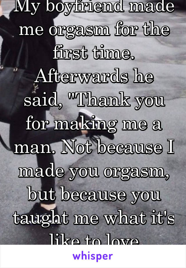 """My boyfriend made me orgasm for the first time. Afterwards he said, """"Thank you for making me a man. Not because I made you orgasm, but because you taught me what it's like to love someone."""""""