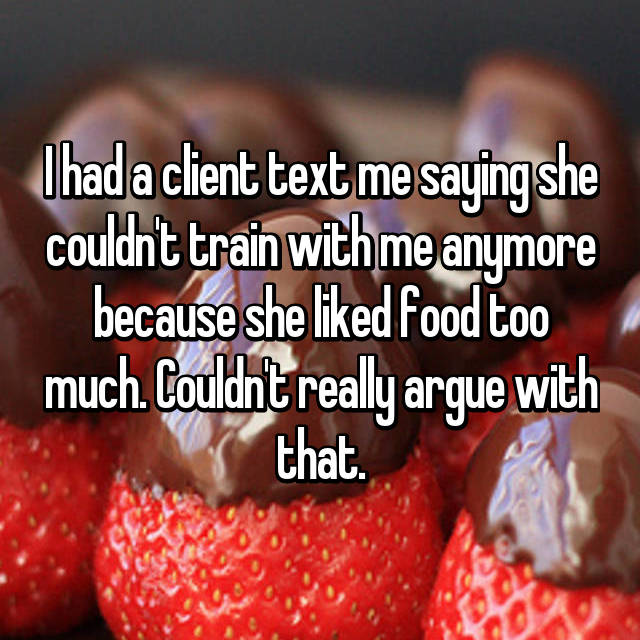 I had a client text me saying she couldn't train with me anymore because she liked food too much. Couldn't really argue with that.