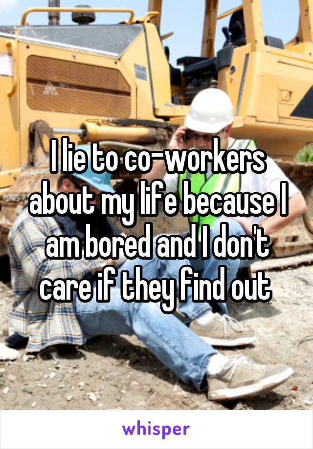 I lie to co-workers about my life because I am bored and I don't care if they find out
