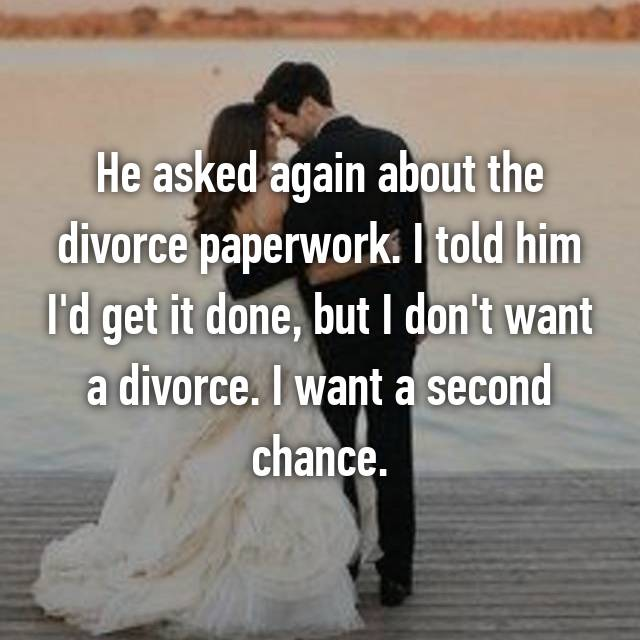 He asked again about the divorce paperwork. I told him I'd get it done, but I don't want a divorce. I want a second chance.