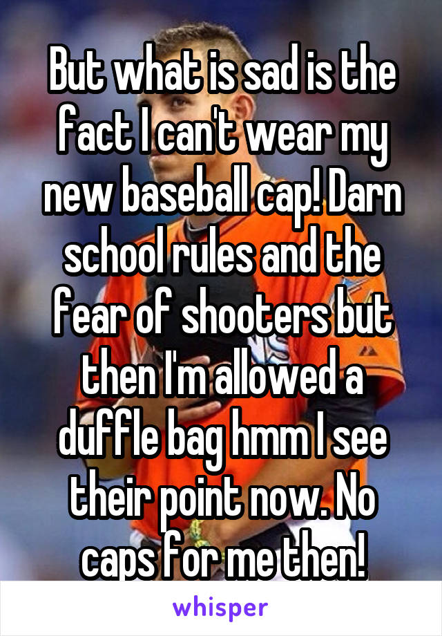 But what is sad is the fact I can't wear my new baseball cap! Darn school rules and the fear of shooters but then I'm allowed a duffle bag hmm I see their point now. No caps for me then!