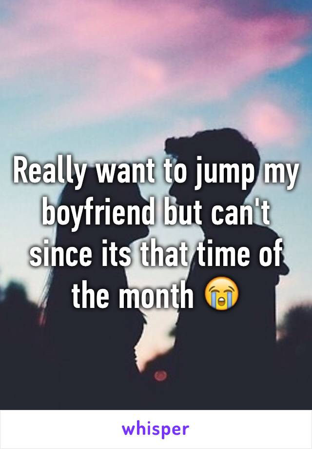 Really want to jump my boyfriend but can't since its that time of the month 😭