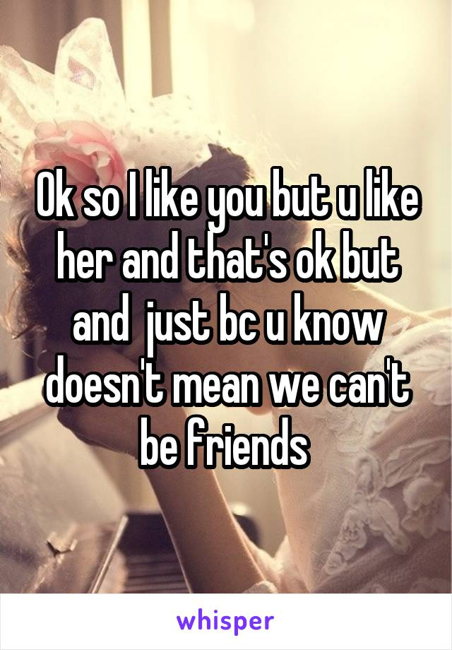 Ok so I like you but u like her and that's ok but and  just bc u know doesn't mean we can't be friends