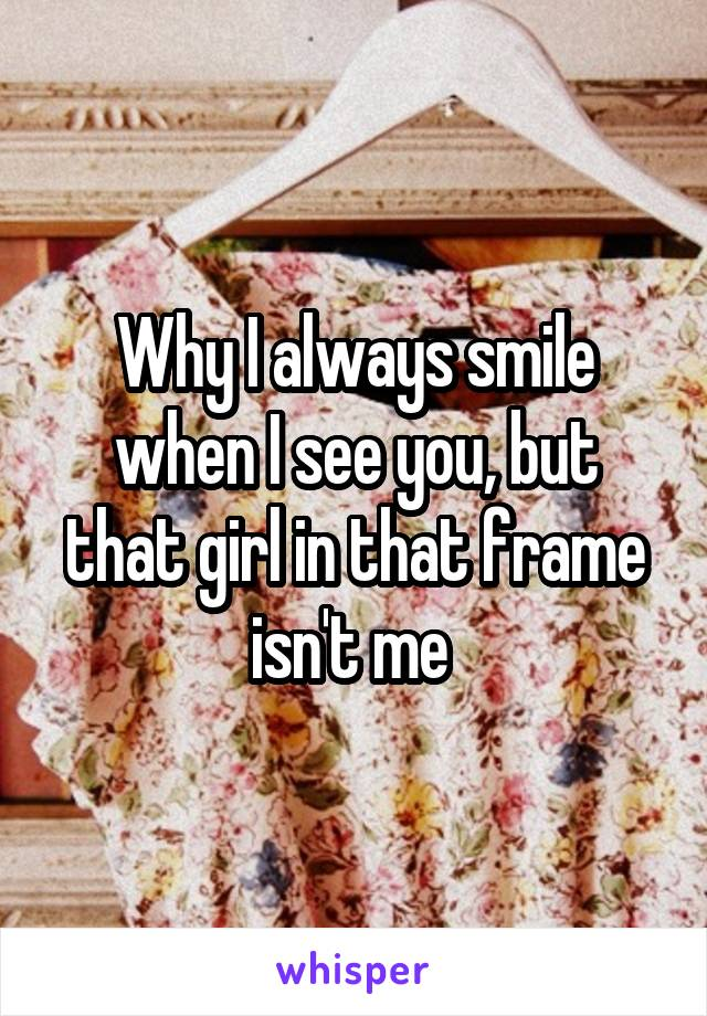 Why I always smile when I see you, but that girl in that frame isn't me