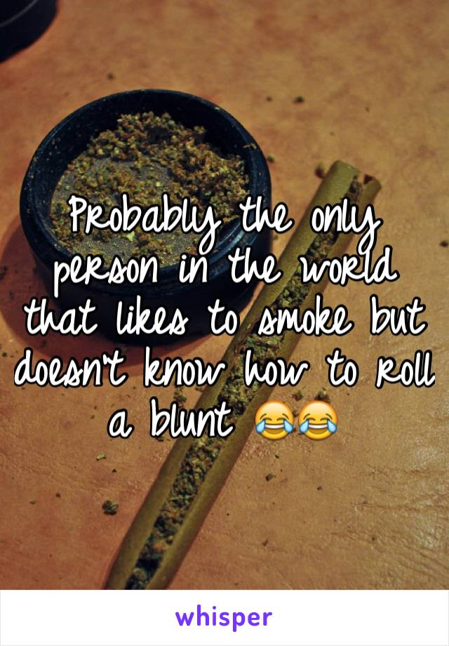 Probably the only person in the world that likes to smoke but doesn't know how to roll a blunt 😂😂