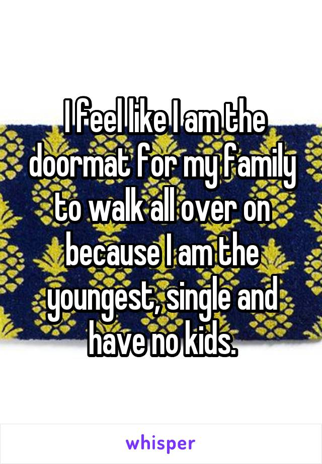 I feel like I am the doormat for my family to walk all over on because I am the youngest, single and have no kids.