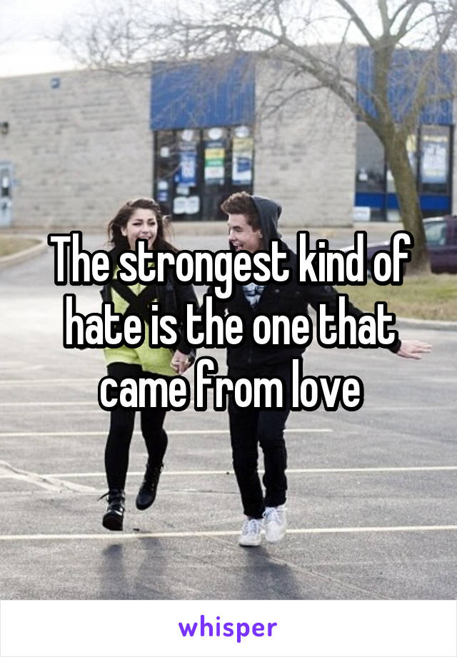 The strongest kind of hate is the one that came from love