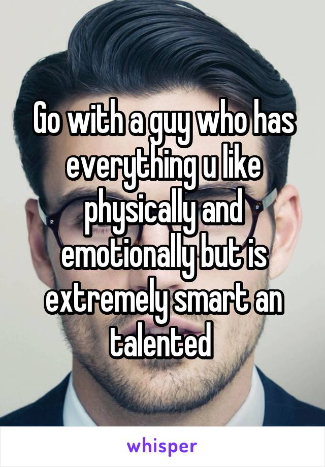 Go with a guy who has everything u like physically and emotionally but is extremely smart an talented