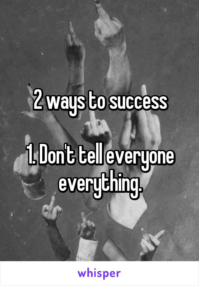 2 ways to success  1. Don't tell everyone everything.