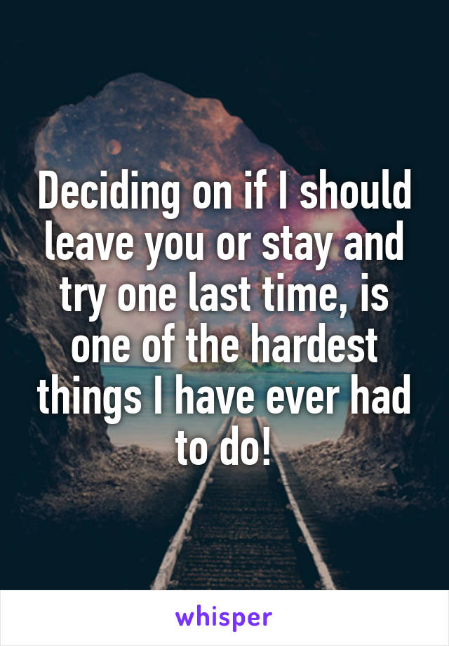 Deciding on if I should leave you or stay and try one last time, is one of the hardest things I have ever had to do!