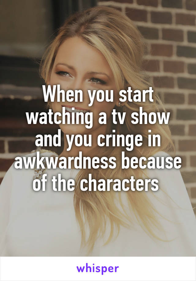 When you start watching a tv show and you cringe in awkwardness because of the characters