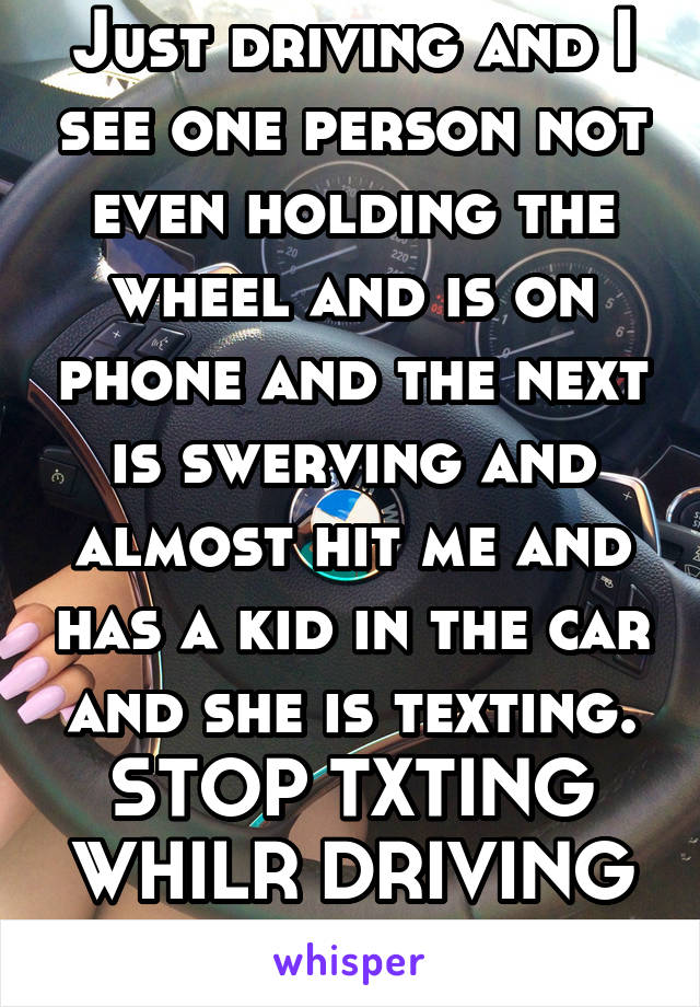 Just driving and I see one person not even holding the wheel and is on phone and the next is swerving and almost hit me and has a kid in the car and she is texting. STOP TXTING WHILR DRIVING PEOPLE