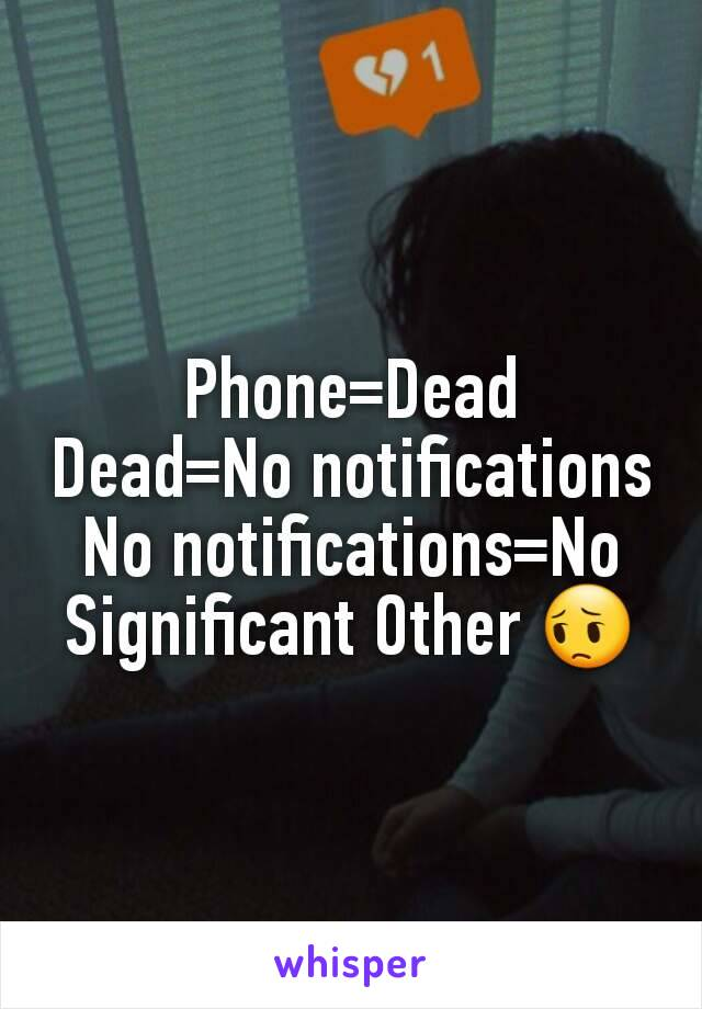 Phone=Dead Dead=No notifications No notifications=No Significant Other 😔