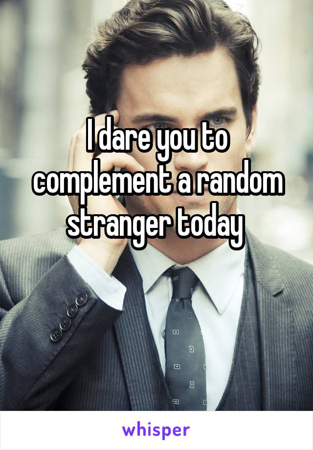 I dare you to complement a random stranger today