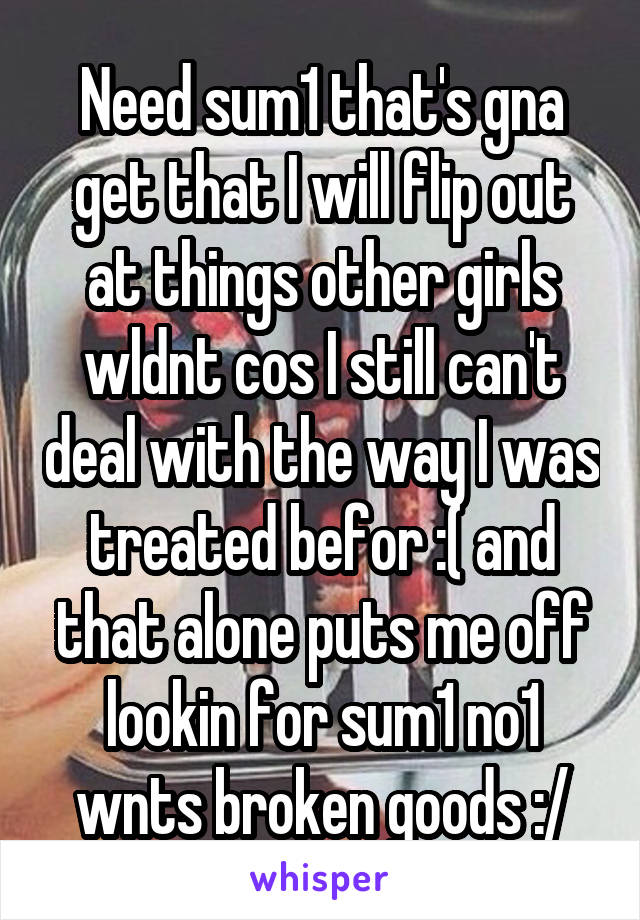 Need sum1 that's gna get that I will flip out at things other girls wldnt cos I still can't deal with the way I was treated befor :( and that alone puts me off lookin for sum1 no1 wnts broken goods :/