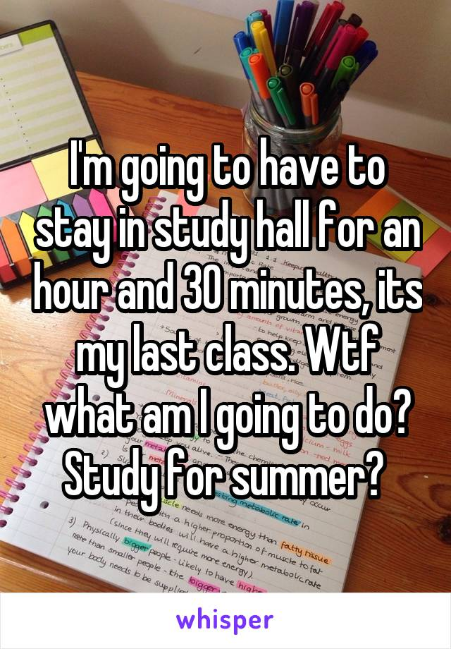 I'm going to have to stay in study hall for an hour and 30 minutes, its my last class. Wtf what am I going to do? Study for summer?