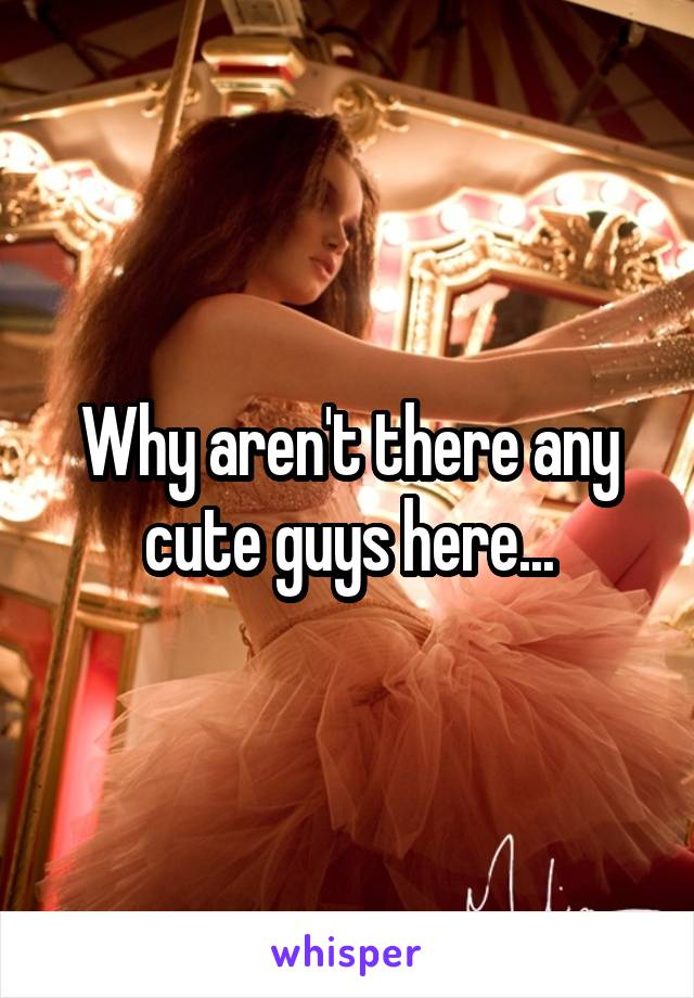 Why aren't there any cute guys here...