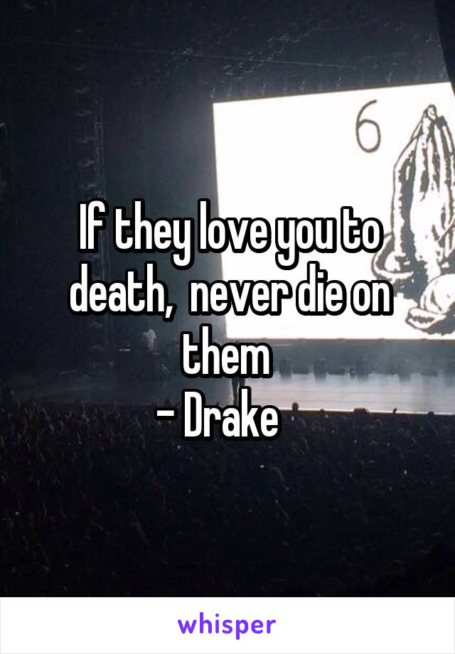 If they love you to death,  never die on them  - Drake