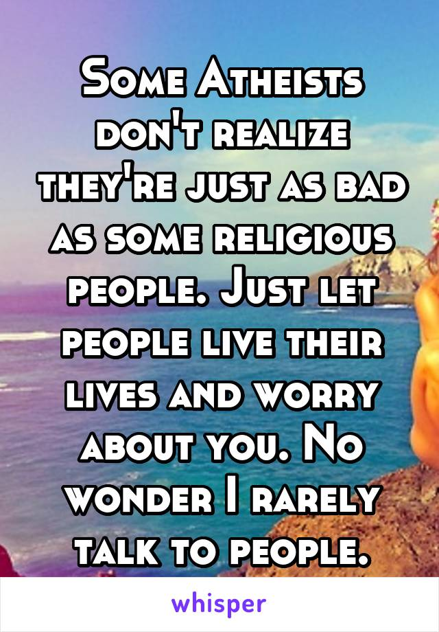 Some Atheists don't realize they're just as bad as some religious people. Just let people live their lives and worry about you. No wonder I rarely talk to people.