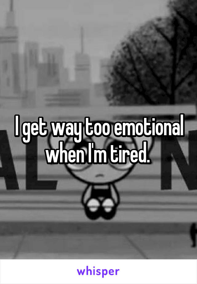I get way too emotional when I'm tired.
