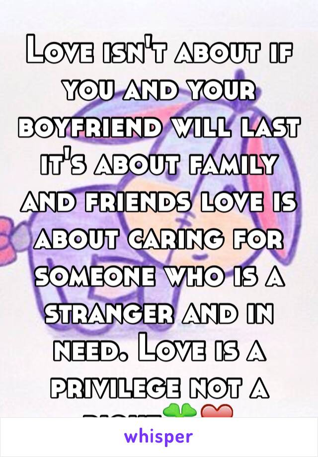 Love isn't about if you and your  boyfriend will last it's about family and friends love is about caring for someone who is a stranger and in need. Love is a privilege not a right🍀❤️
