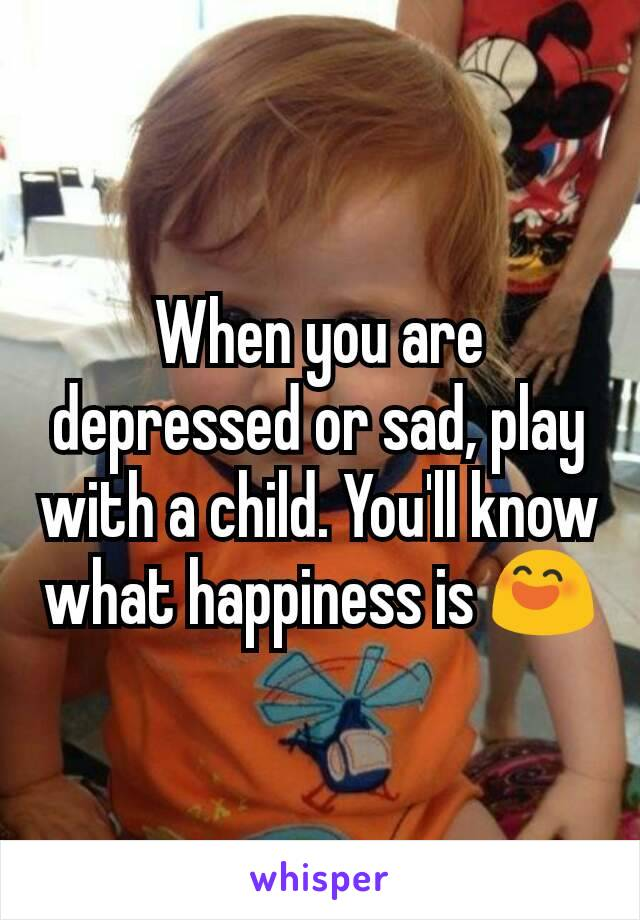 When you are depressed or sad, play with a child. You'll know what happiness is 😄