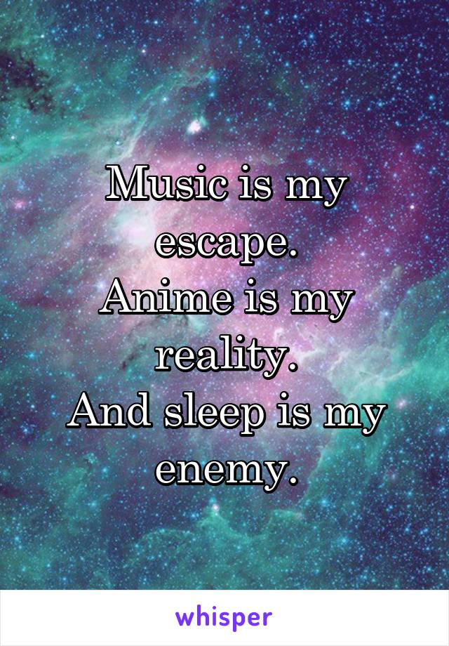 Music is my escape. Anime is my reality. And sleep is my enemy.