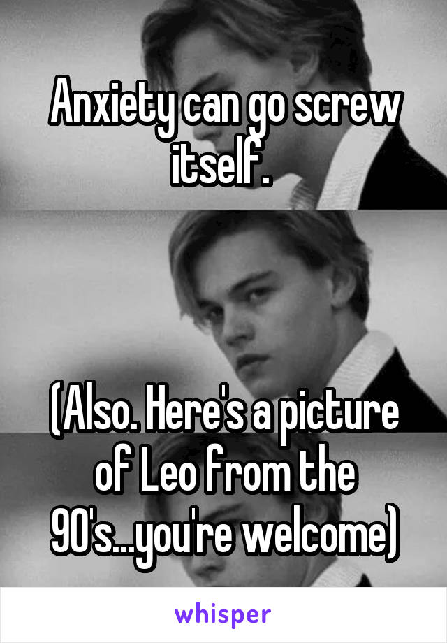 Anxiety can go screw itself.     (Also. Here's a picture of Leo from the 90's...you're welcome)