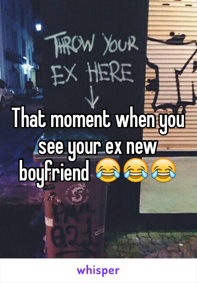 That moment when you see your ex new boyfriend 😂😂😂