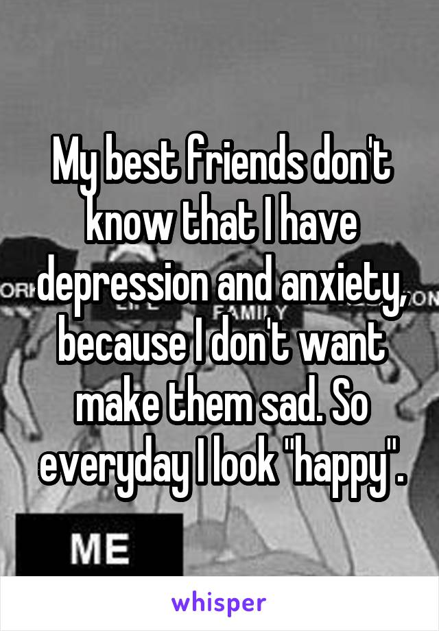 """My best friends don't know that I have depression and anxiety, because I don't want make them sad. So everyday I look """"happy""""."""