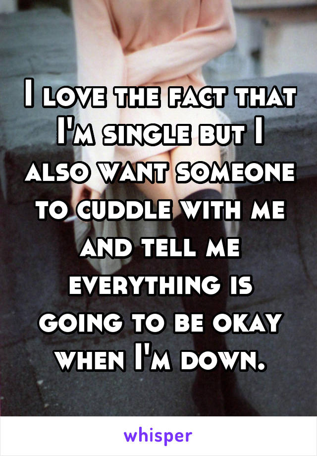 I love the fact that I'm single but I also want someone to cuddle with me and tell me everything is going to be okay when I'm down.