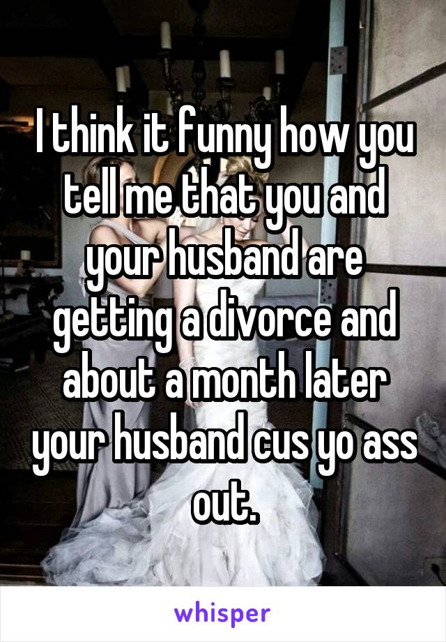 I think it funny how you tell me that you and your husband are getting a divorce and about a month later your husband cus yo ass out.