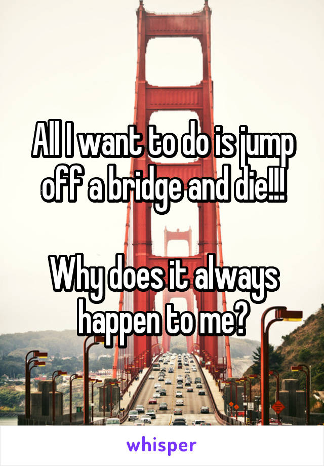 All I want to do is jump off a bridge and die!!!  Why does it always happen to me?