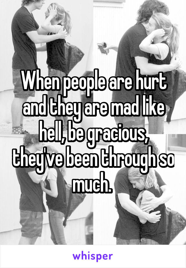 When people are hurt and they are mad like hell, be gracious, they've been through so much.