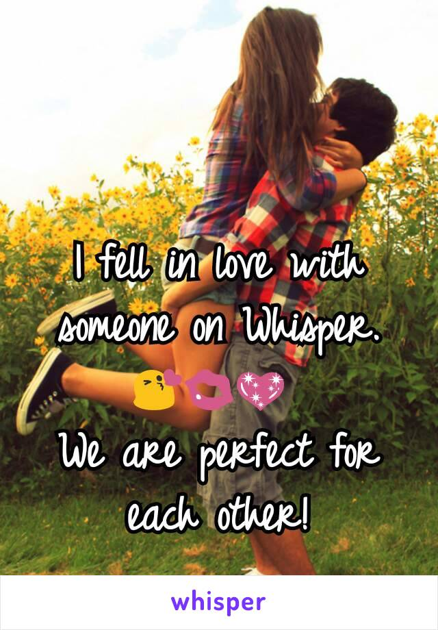 I fell in love with someone on Whisper. 😘💋💖  We are perfect for each other!