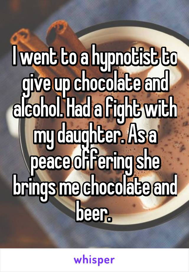 I went to a hypnotist to give up chocolate and alcohol. Had a fight with my daughter. As a peace offering she brings me chocolate and beer.