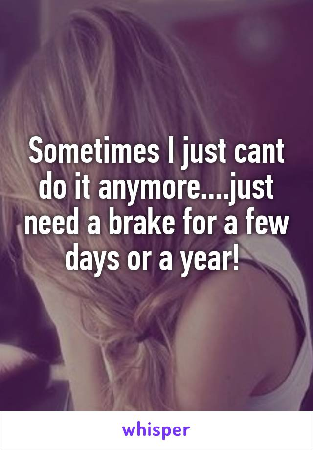 Sometimes I just cant do it anymore....just need a brake for a few days or a year!