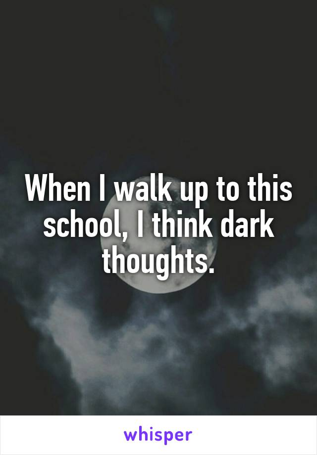When I walk up to this school, I think dark thoughts.