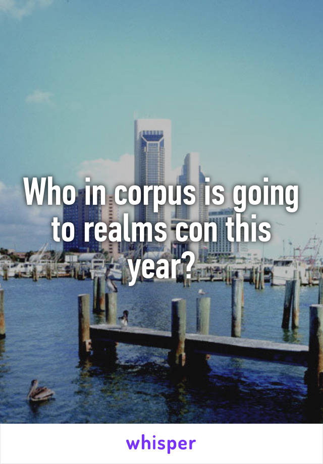 Who in corpus is going to realms con this year?