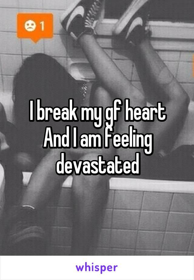 I break my gf heart And I am feeling devastated