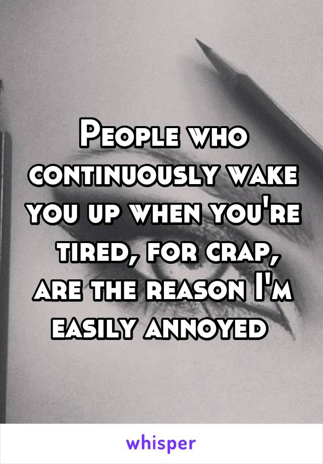 People who continuously wake you up when you're  tired, for crap, are the reason I'm easily annoyed