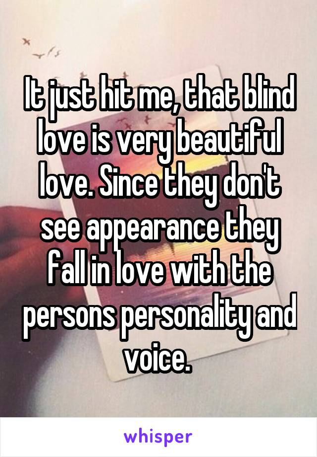 It just hit me, that blind love is very beautiful love. Since they don't see appearance they fall in love with the persons personality and voice.