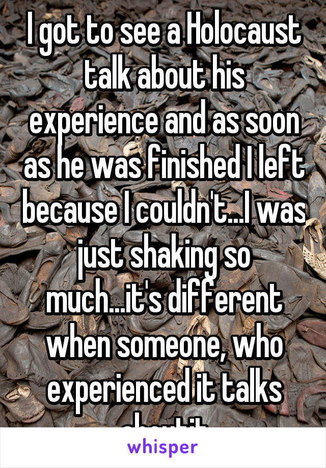 I got to see a Holocaust talk about his experience and as soon as he was finished I left because I couldn't...I was just shaking so much...it's different when someone, who experienced it talks aboutit