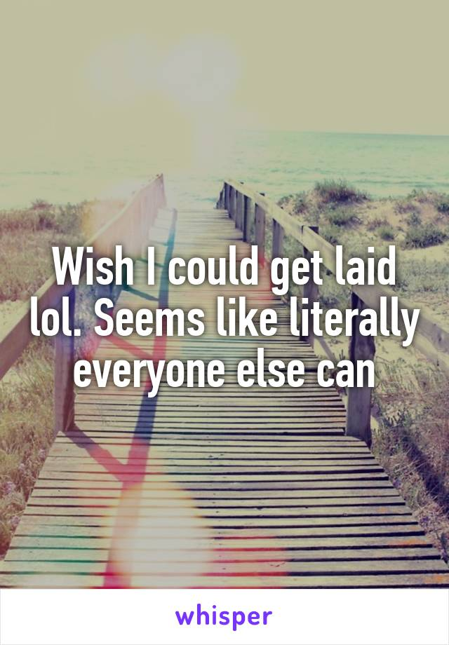 Wish I could get laid lol. Seems like literally everyone else can