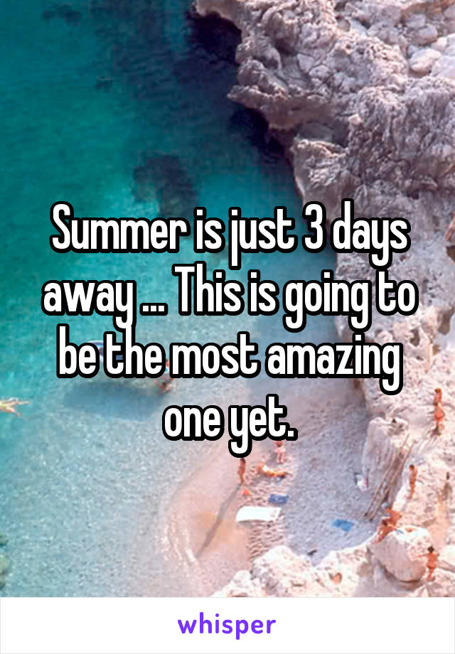 Summer is just 3 days away ... This is going to be the most amazing one yet.