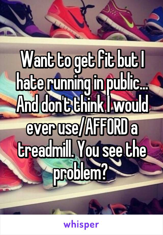 Want to get fit but I hate running in public... And don't think I would ever use/AFFORD a treadmill. You see the problem?