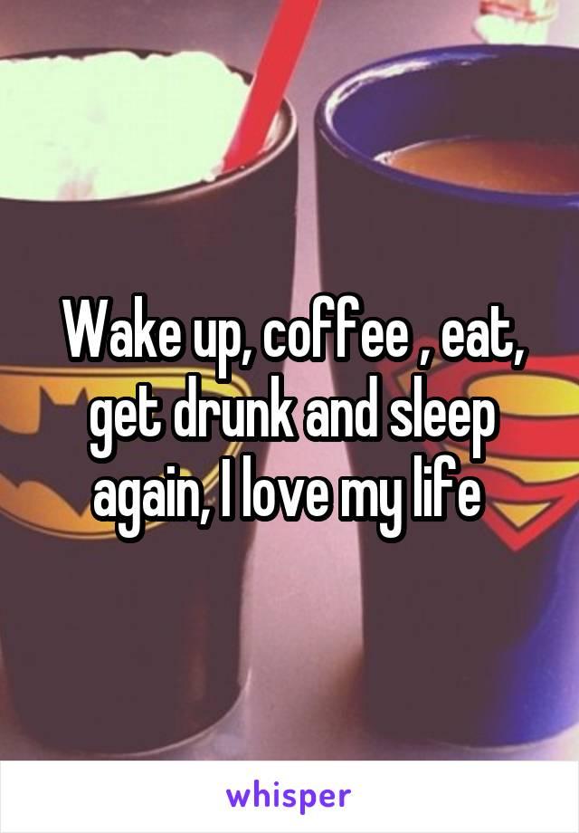 Wake up, coffee , eat, get drunk and sleep again, I love my life