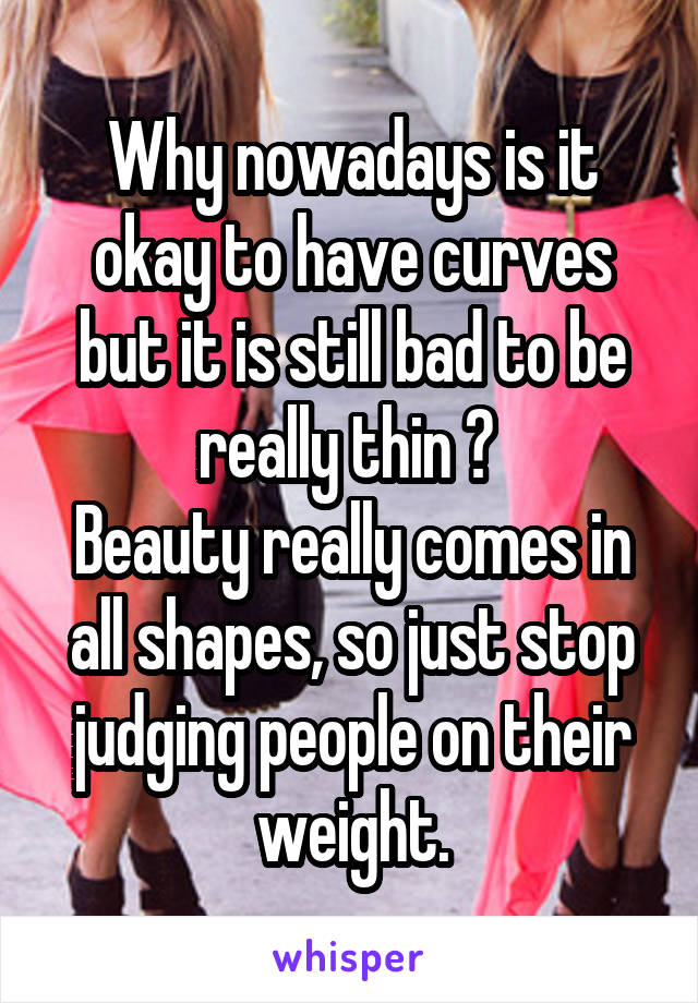 Why nowadays is it okay to have curves but it is still bad to be really thin ?  Beauty really comes in all shapes, so just stop judging people on their weight.