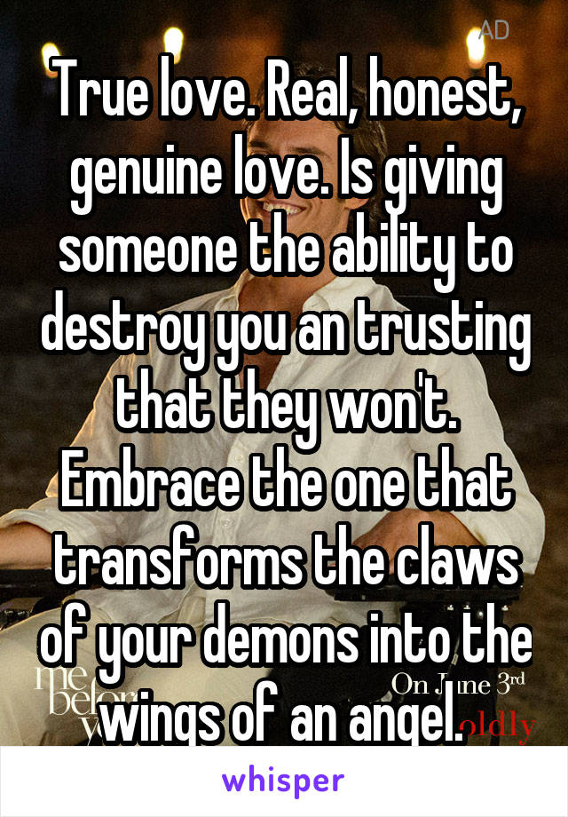 True love. Real, honest, genuine love. Is giving someone the ability to destroy you an trusting that they won't. Embrace the one that transforms the claws of your demons into the wings of an angel.